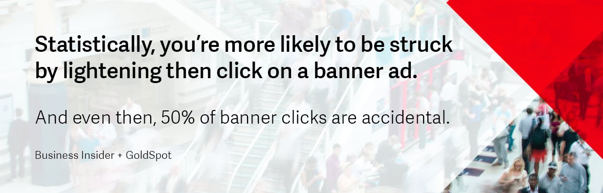 Consumers are more likely to be struck by lightening then click on a banner ad